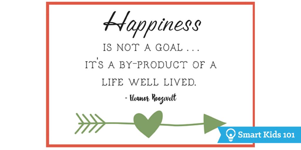 Happiness is not a goal. It's a by-product of a life well lived. - Eleanor Roosevelt
